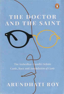 The Doctor and the Saint : The Ambedkar–Gandhi Debate Caste, Race, and Annihilation of Caste